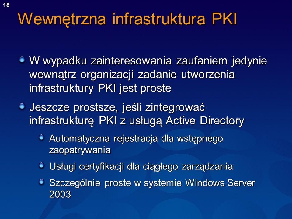 18 Wewnętrzna infrastruktura PKI W wypadku zainteresowania zaufaniem jedynie wewnątrz organizacji zadanie utworzenia infrastruktury PKI jest proste Je