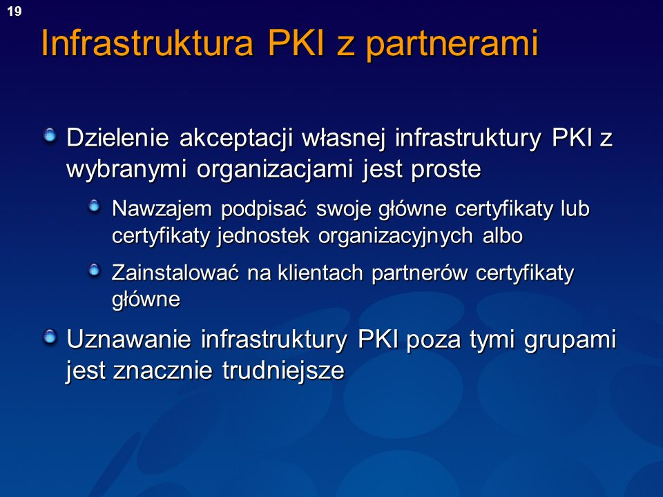 19 Infrastruktura PKI z partnerami Dzielenie akceptacji własnej infrastruktury PKI z wybranymi organizacjami jest proste Nawzajem podpisać swoje główn