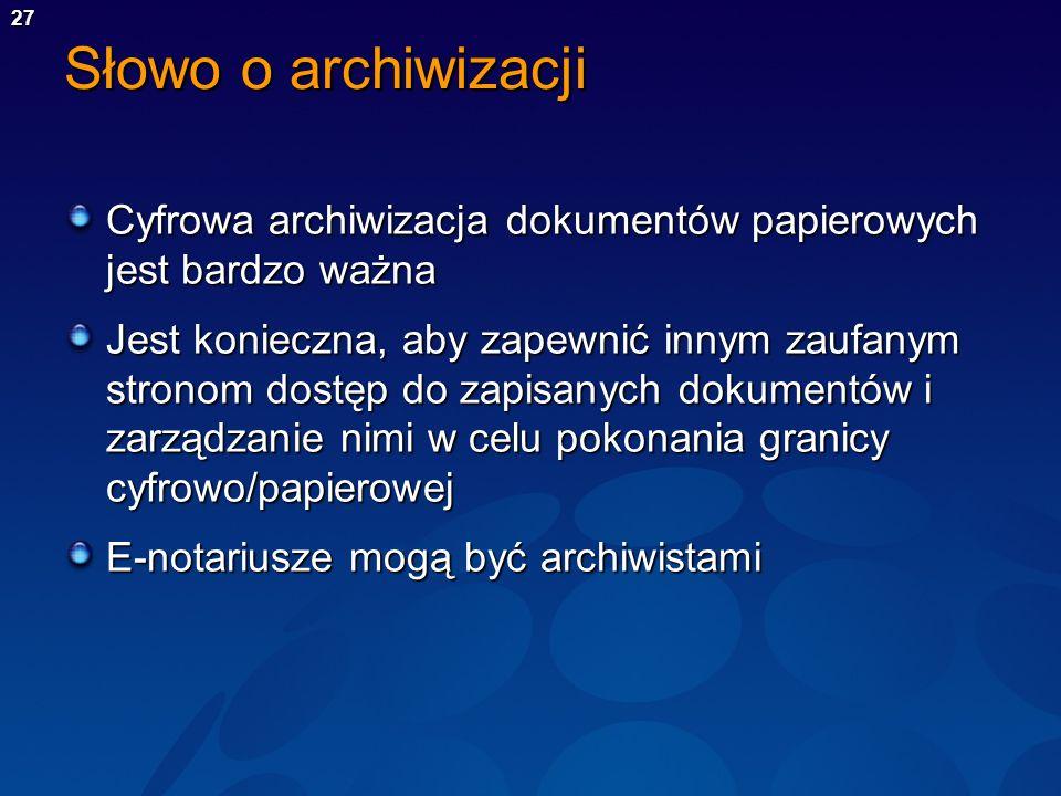 27 Słowo o archiwizacji Cyfrowa archiwizacja dokumentów papierowych jest bardzo ważna Jest konieczna, aby zapewnić innym zaufanym stronom dostęp do za