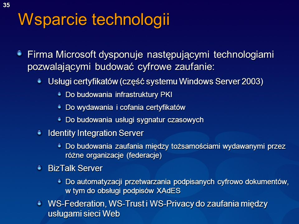 35 Wsparcie technologii Firma Microsoft dysponuje następującymi technologiami pozwalającymi budować cyfrowe zaufanie: Usługi certyfikatów (część syste