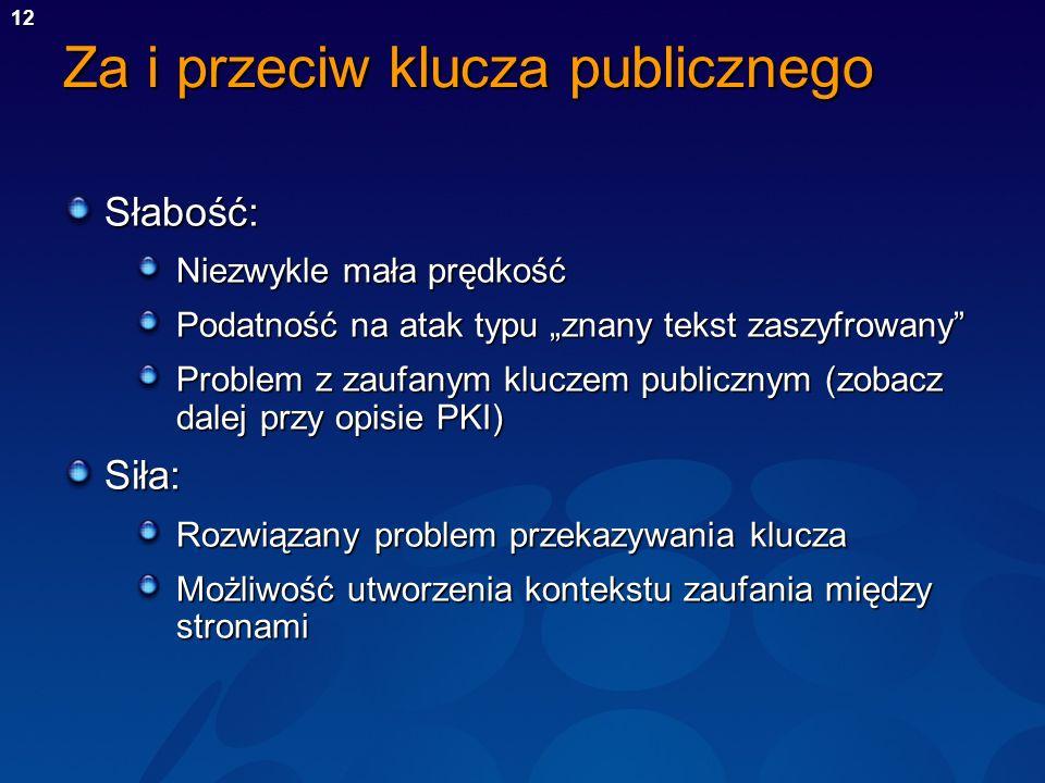 12 Za i przeciw klucza publicznego Słabość: Niezwykle mała prędkość Podatność na atak typu znany tekst zaszyfrowany Problem z zaufanym kluczem publicz