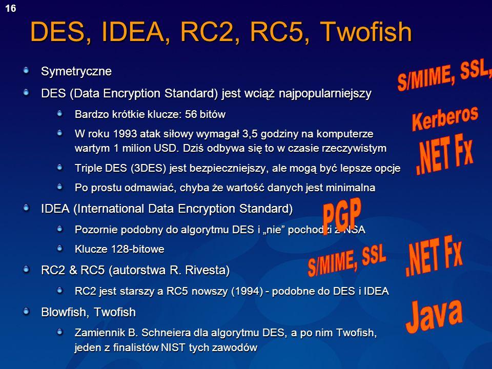 16 DES, IDEA, RC2, RC5, Twofish Symetryczne DES (Data Encryption Standard) jest wciąż najpopularniejszy Bardzo krótkie klucze: 56 bitów W roku 1993 at