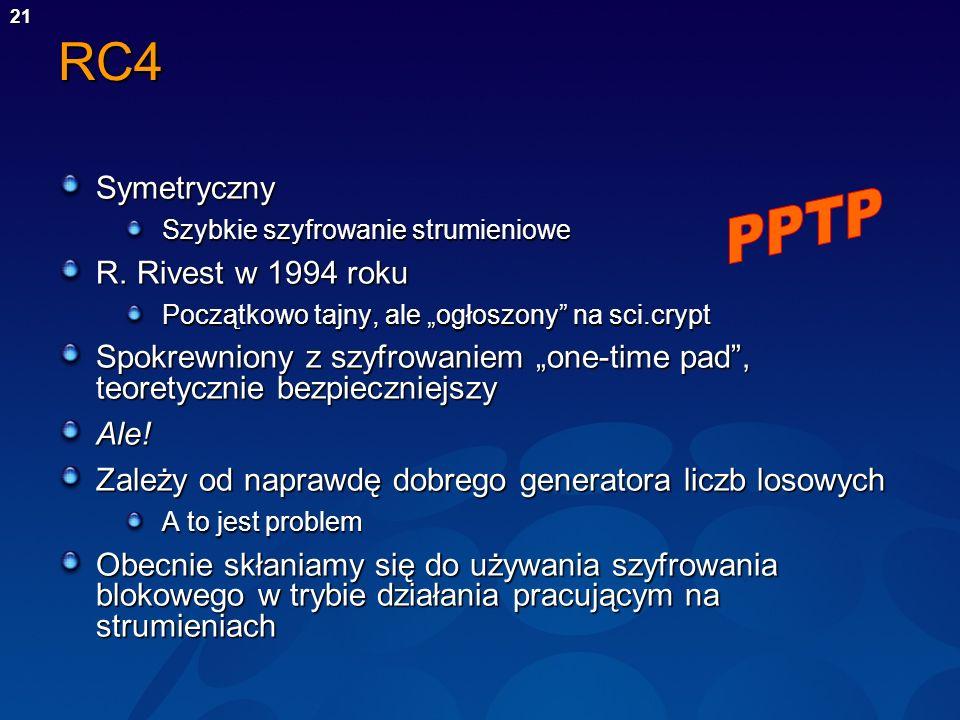 21RC4 Symetryczny Szybkie szyfrowanie strumieniowe R. Rivest w 1994 roku Początkowo tajny, ale ogłoszony na sci.crypt Spokrewniony z szyfrowaniem one-