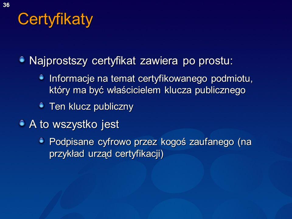 36Certyfikaty Najprostszy certyfikat zawiera po prostu: Informacje na temat certyfikowanego podmiotu, który ma być właścicielem klucza publicznego Ten