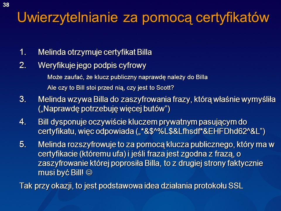 38 Uwierzytelnianie za pomocą certyfikatów 1. Melinda otrzymuje certyfikat Billa 2. Weryfikuje jego podpis cyfrowy Może zaufać, że klucz publiczny nap