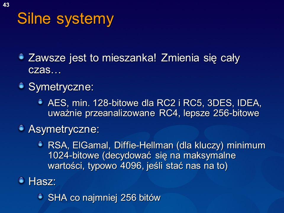 43 Silne systemy Zawsze jest to mieszanka! Zmienia się cały czas… Symetryczne: AES, min. 128-bitowe dla RC2 i RC5, 3DES, IDEA, uważnie przeanalizowane