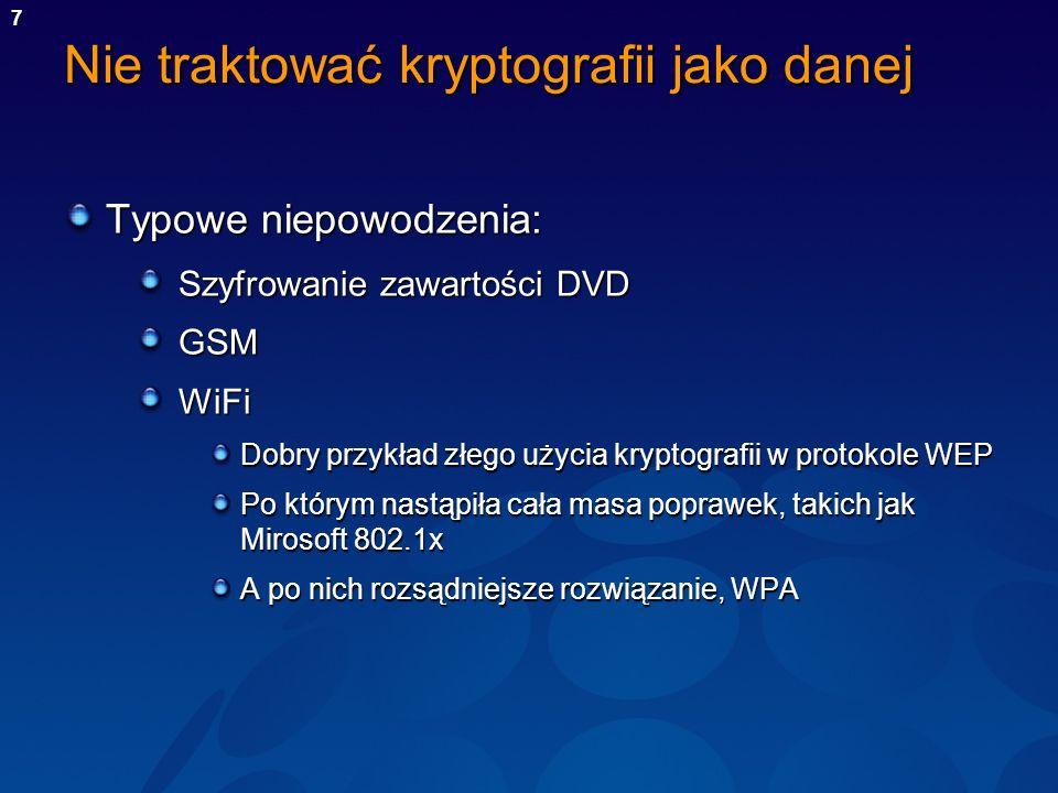 7 Nie traktować kryptografii jako danej Typowe niepowodzenia: Szyfrowanie zawartości DVD GSMWiFi Dobry przykład złego użycia kryptografii w protokole