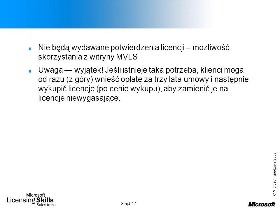 © Microsoft grudzień 2003 Slajd 17 Nie będą wydawane potwierdzenia licencji – mozliwość skorzystania z witryny MVLS Uwaga wyjątek! Jeśli istnieje taka