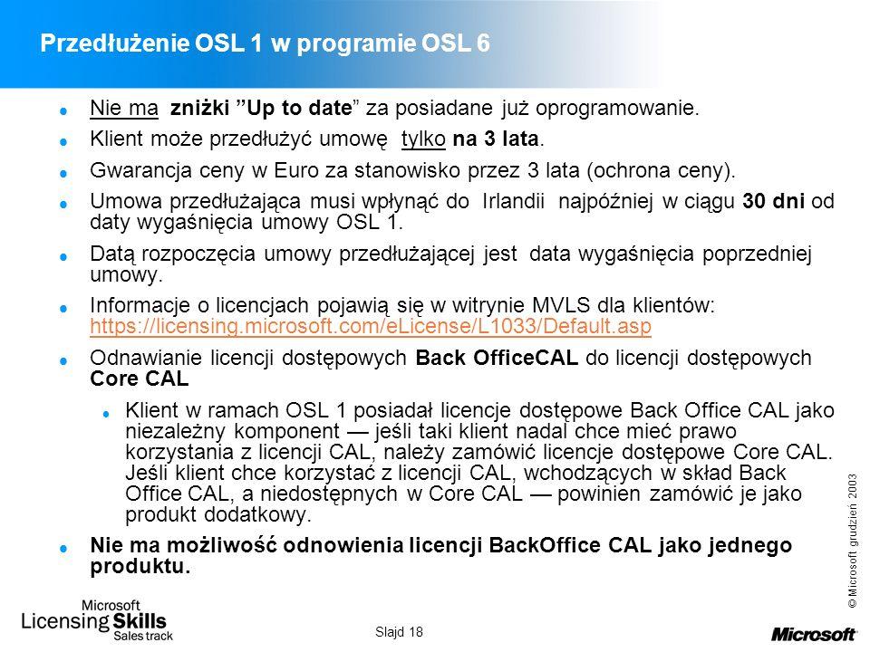 © Microsoft grudzień 2003 Slajd 18 Przedłużenie OSL 1 w programie OSL 6 Nie ma zniżki Up to date za posiadane już oprogramowanie. Klient może przedłuż