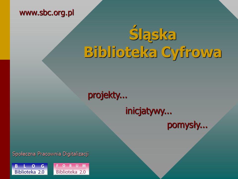 Śląska Biblioteka Cyfrowa Społeczna Pracownia Digitalizacji www.sbc.org.pl projekty... inicjatywy... pomysły...