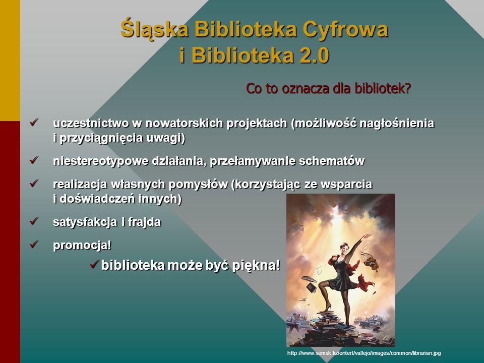 Śląska Biblioteka Cyfrowa i Biblioteka 2.0 uczestnictwo w nowatorskich projektach (możliwość nagłośnienia i przyciągnięcia uwagi) uczestnictwo w nowat