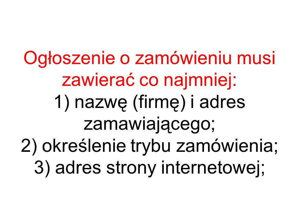 Ogłoszenie o zamówieniu musi zawierać co najmniej: 1) nazwę (firmę) i adres zamawiającego; 2) określenie trybu zamówienia; 3) adres strony internetowe