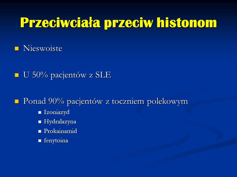 Przeciwcia ł a przeciw histonom Nieswoiste Nieswoiste U 50% pacjentów z SLE U 50% pacjentów z SLE Ponad 90% pacjentów z toczniem polekowym Ponad 90% p