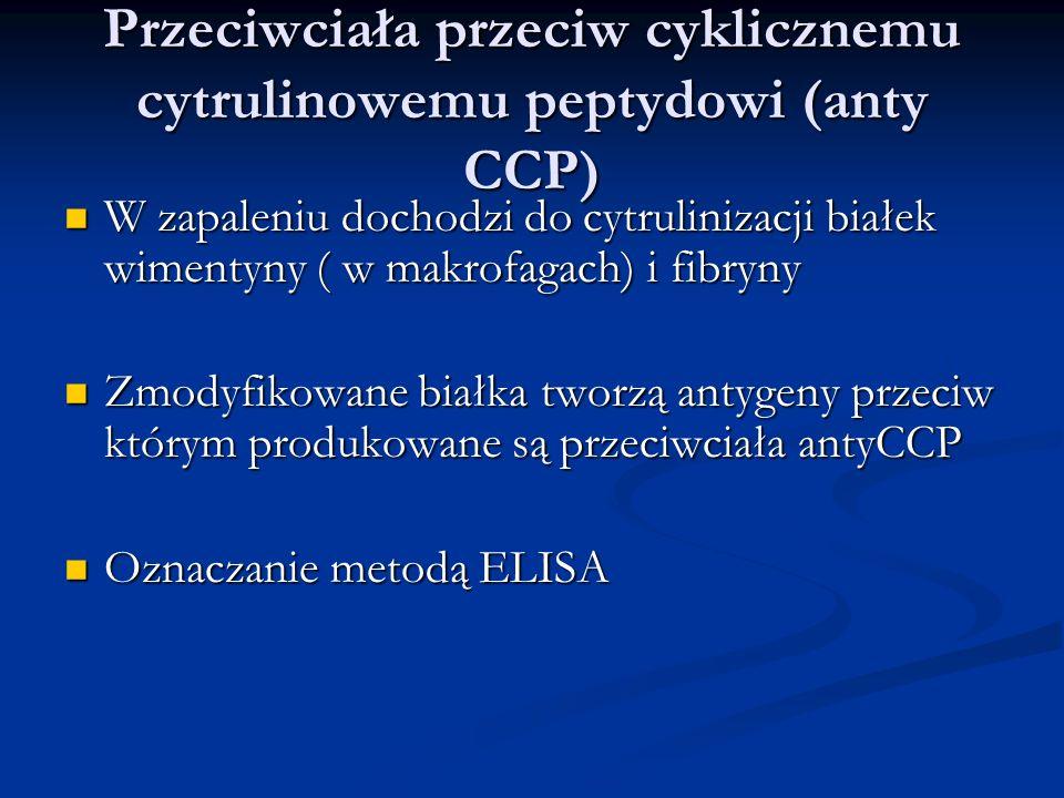Przeciwciała przeciw cyklicznemu cytrulinowemu peptydowi (anty CCP) W zapaleniu dochodzi do cytrulinizacji białek wimentyny ( w makrofagach) i fibryny