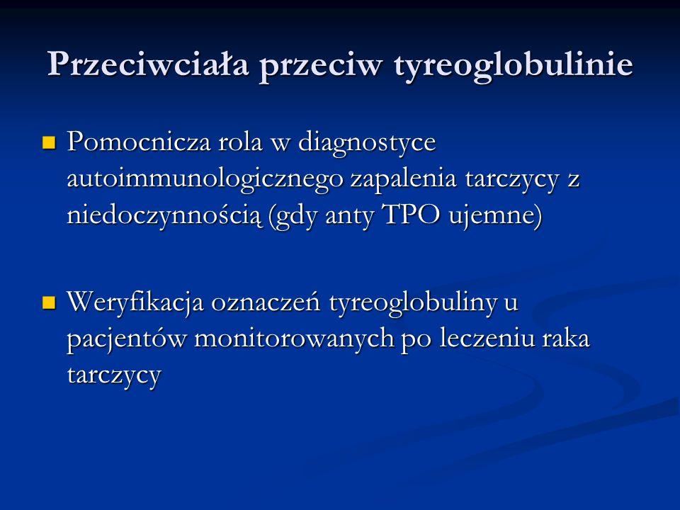 Przeciwciała przeciw tyreoglobulinie Pomocnicza rola w diagnostyce autoimmunologicznego zapalenia tarczycy z niedoczynnością (gdy anty TPO ujemne) Pom