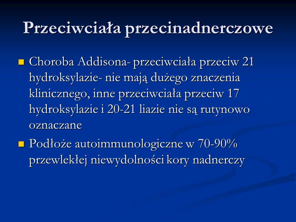 Przeciwciała przecinadnerczowe Choroba Addisona- przeciwciała przeciw 21 hydroksylazie- nie mają dużego znaczenia klinicznego, inne przeciwciała przec