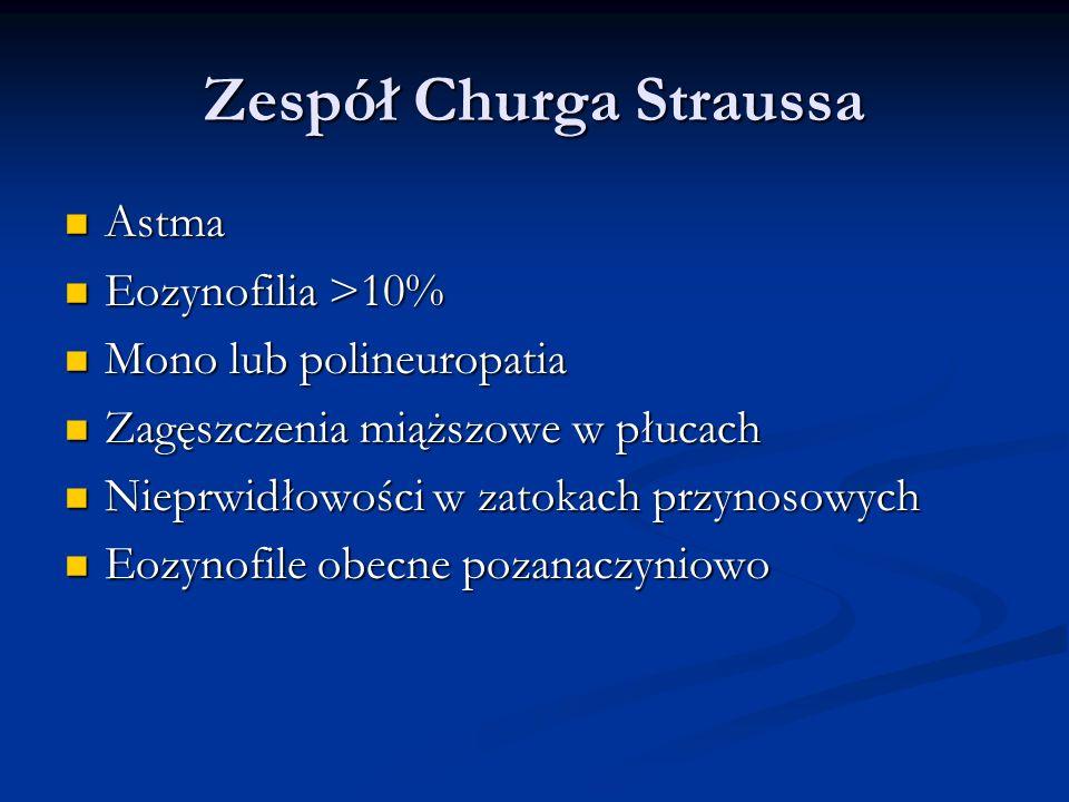Zespół Churga Straussa Astma Astma Eozynofilia >10% Eozynofilia >10% Mono lub polineuropatia Mono lub polineuropatia Zagęszczenia miąższowe w płucach