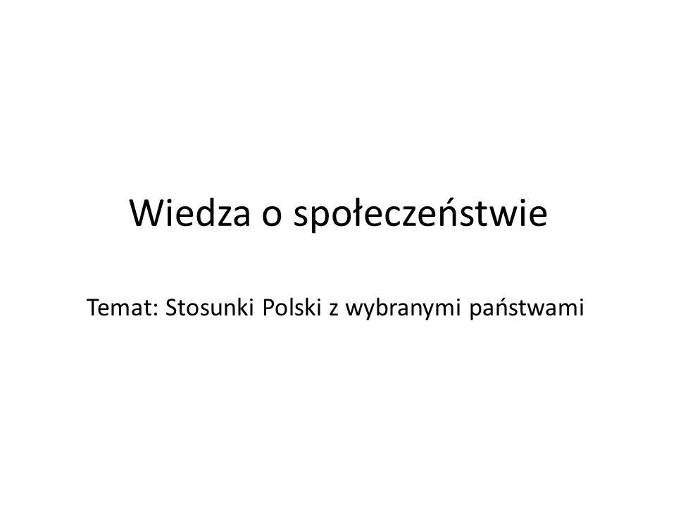 Wiedza o społeczeństwie Temat: Stosunki Polski z wybranymi państwami