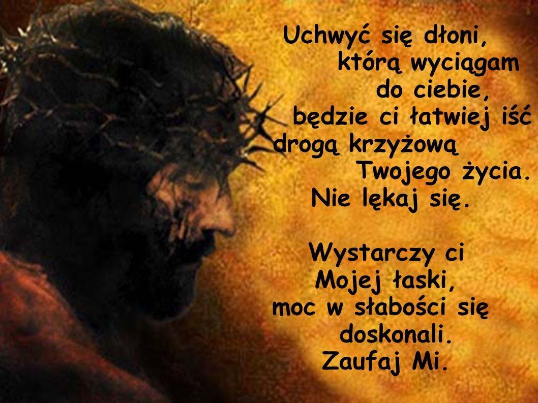 Uchwyć się dłoni, którą wyciągam do ciebie, będzie ci łatwiej iść drogą krzyżową Twojego życia. Nie lękaj się. Wystarczy ci Mojej łaski, moc w słabośc