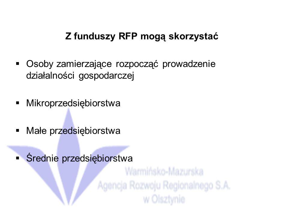 Z funduszy RFP mogą skorzystać Osoby zamierzające rozpocząć prowadzenie działalności gospodarczej Mikroprzedsiębiorstwa Małe przedsiębiorstwa Średnie przedsiębiorstwa