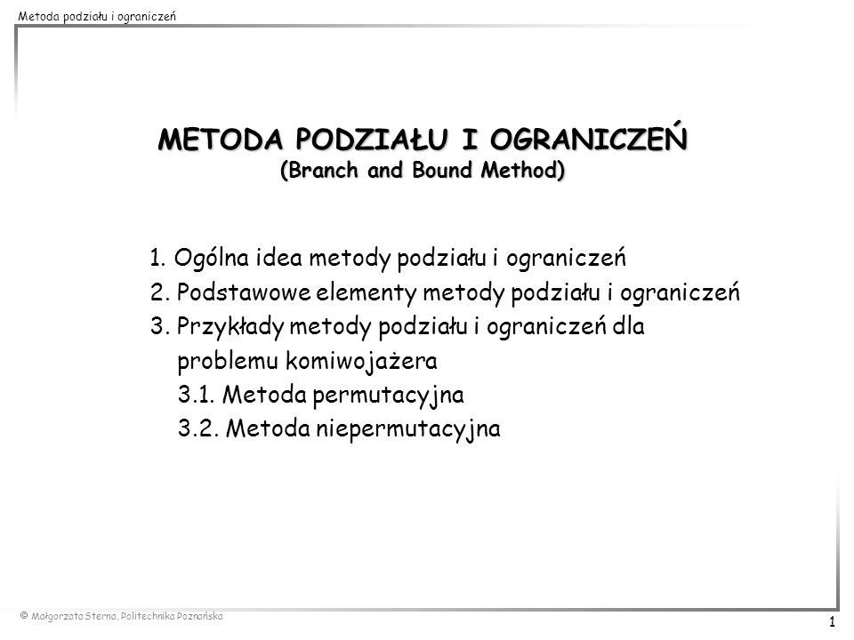 Małgorzata Sterna, Politechnika Poznańska 2 Metoda podziału i ograniczeń Metoda podziału i ograniczeń (PiO, Branch and Bound Method, B&B ): ogólna strategia znajdowania rozwiązań optymalnych dla trudnych obliczeniowo problemów kombinatorycznych metoda uporządkowanego przeszukiwania skończonego zbioru rozwiązań dopuszczalnych problemów optymalizacji kombinatorycznej wykładnicza złożoność obliczeniowa stosowana w celu: wyznaczenia rozwiązania dokładnego – optimum globalnego dokładnego rozwiązywania podproblemów zagadnień optymalizacyjnych uzyskania danych porównawczych dla oceny efektywności metod heurystycznych