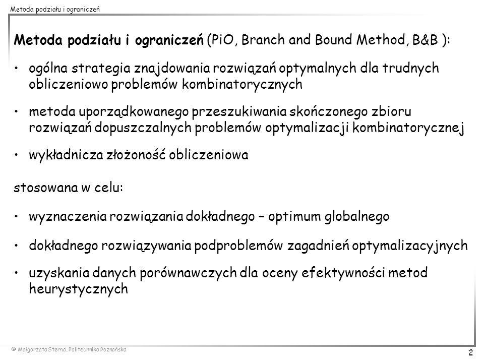 Małgorzata Sterna, Politechnika Poznańska 3 Metoda podziału i ograniczeń OGÓLNA IDEA METODY PODZIAŁU I OGRANICZEŃ (dla zagadnienia minimalizacji funkcji celu) metoda wykonuje uporządkowane przeszukiwanie skończonego zbioru rozwiązań dopuszczalnych zbiór wszystkich rozwiązań jest sukcesywnie dzielony na mniejsze podzbiory – faza podziału (branching) dla każdego podzbioru oblicza się dolne ograniczenie wartości funkcji celu (lower bound, LB) – faza ograniczania (bounding) eliminacja z dalszego podziału podzbiorów o dolnym ograniczeniu przekraczającym wartość funkcji celu dla najlepszego znalezionego dotychczas rozwiązania (górne ograniczenie wartości funkcji celu, upper bound, UB) rozwiązania należące do wyeliminowanych podzbiorów nie są bezpośrednio sprawdzane podział następuje do momentu: –znalezienia rozwiązanie dopuszczalnego o wartości funkcji celu (UB) nie gorszej od dolnego ograniczenia wszystkich nie podzielonych podzbiorów (LB) –podziału wszystkich podzbiorów