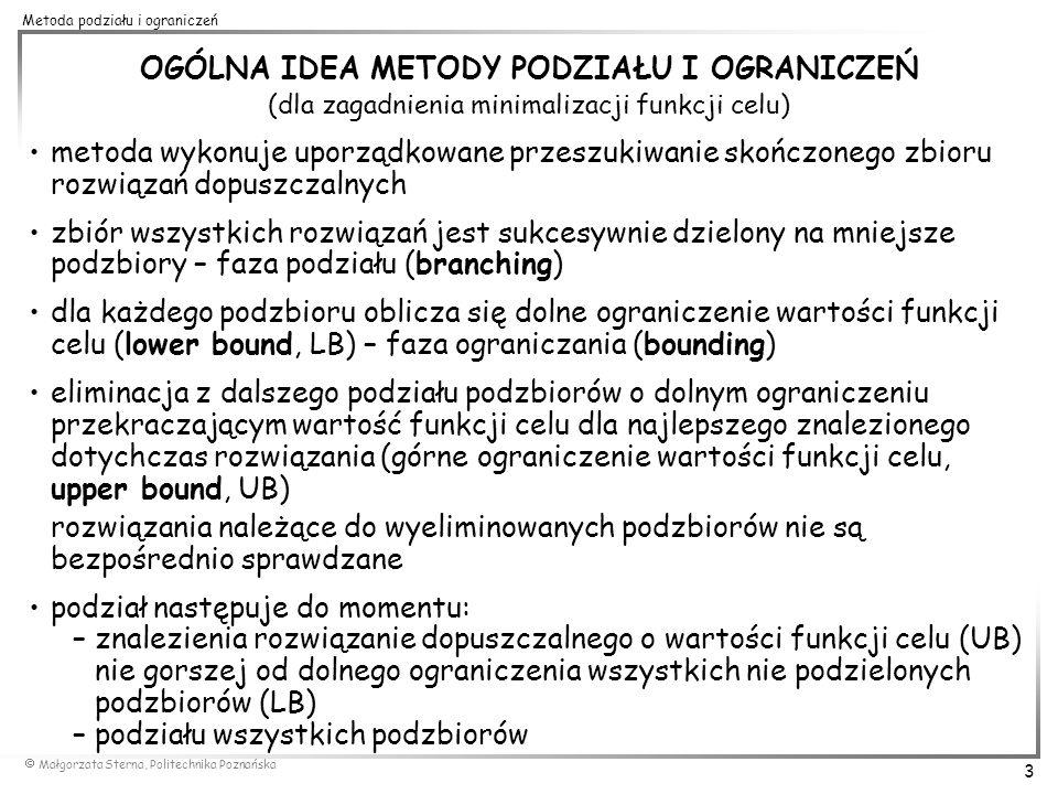 Małgorzata Sterna, Politechnika Poznańska 4 Metoda podziału i ograniczeń 3 2 PERMUTACYJNA METODA PODZIAŁU I OGRANICZEŃ DLA PROBLEMU KOMIWOJAŻERA 2 1 4 3 5 2 1 6 1 2 3 5 4 UB=24 1 LB=0 2 LB=2 5 LB=4 3 LB=2 5 LB=6 2 LB=8 5 LB=4 2 LB=7 1 LB=9 UB=9 4 LB=1 UB=9 1 LB=0 2 LB=2 5 LB=4 3 LB=2 5 LB=6 2 LB=8 5 LB=4 2 LB=7 1 LB=9 4 LB=1 1 LB=10 5 LB=11 LB UB rozwiązania niedopuszczalne 1 LB=10 3 LB=9 2 LB=8 LB UB rozwiązanie niedopuszczalne LB=14 2 LB UB drzewo przeszukiwań problemu 21435 2 1 6 1 5 4...