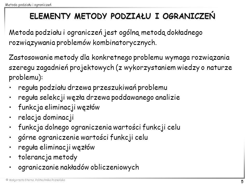 Małgorzata Sterna, Politechnika Poznańska 5 Metoda podziału i ograniczeń ELEMENTY METODY PODZIAŁU I OGRANICZEŃ Metoda podziału i ograniczeń jest ogóln