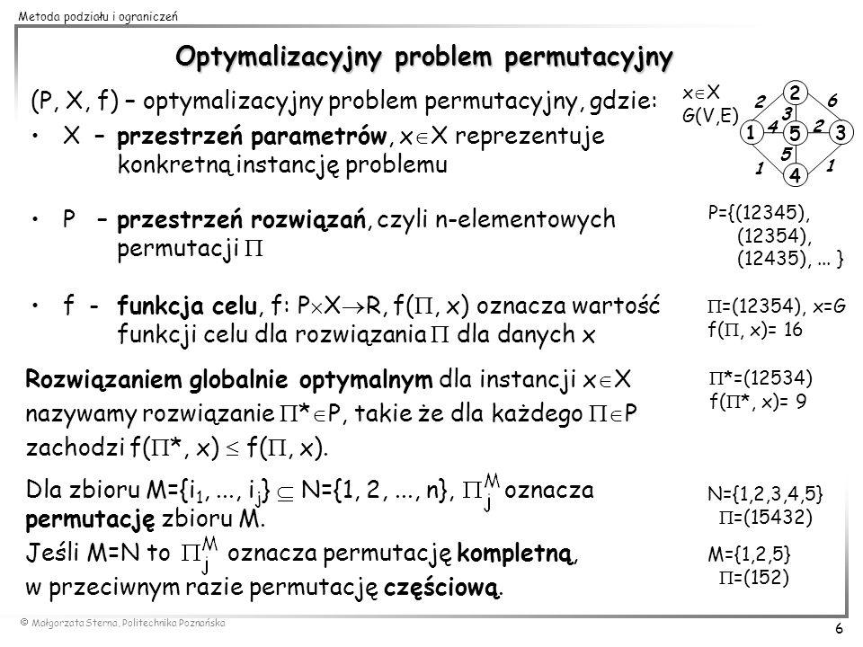 Małgorzata Sterna, Politechnika Poznańska 7 Metoda podziału i ograniczeń Dla danej permutacji =(r 1,..., r j ) definiujemy: rozmiar permutacji | |=|M|=j rozszerzenie permutacji o jeden element = (r 1,..., r j, q) dla q N\M złożenie permutacji = (r 1,..., r j, s 1,..., s |K| ) uzupełnienie permutacji zbiór wszystkich permutacji kompletnych zawierających następnik permutacji bezpośredni następnik permutacji poprzednik permutacji bezpośredni poprzednik permutacji =(125) |(125)|=3 (125) 4=(1254) (125) (34)=(12534) {(125) }= {(12534), (12543)} (12534)=(125) (34) (1253)=(125) 3 (1): (125)=(1) (25) (12): (125)=(12) 5