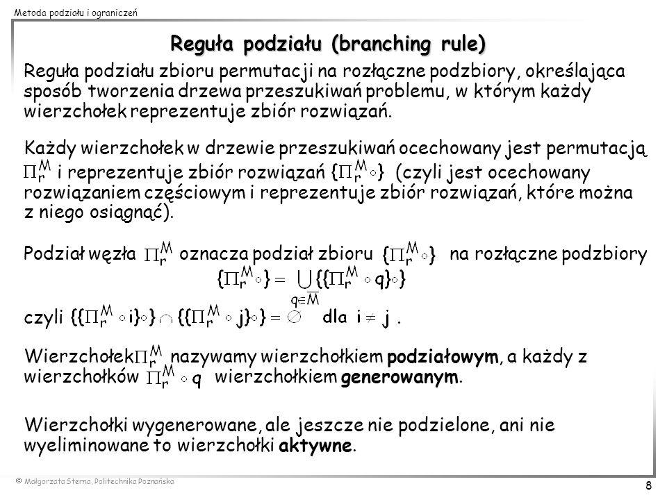 Małgorzata Sterna, Politechnika Poznańska 9 Metoda podziału i ograniczeń 12 5 4 2 1 4 3 5 2 1 6 1 2 3 5 4 wierzchołek podziałowy reprezentujący zbiór rozwiązań M ={1} wierzchołki generowane (aktywne) (1) (12) (14) (15) 12 5 435 wierzchołek nieaktywny (podzielony) wierzchołki aktywne nowe wierzchołki generowane (aktywne) nowy wierzchołek podziałowy (1) (12) (14) (143) (145) (15) ={2,3,4,5} 3 (13) 3 2 (142) M ={1,4} ={2,3,5}