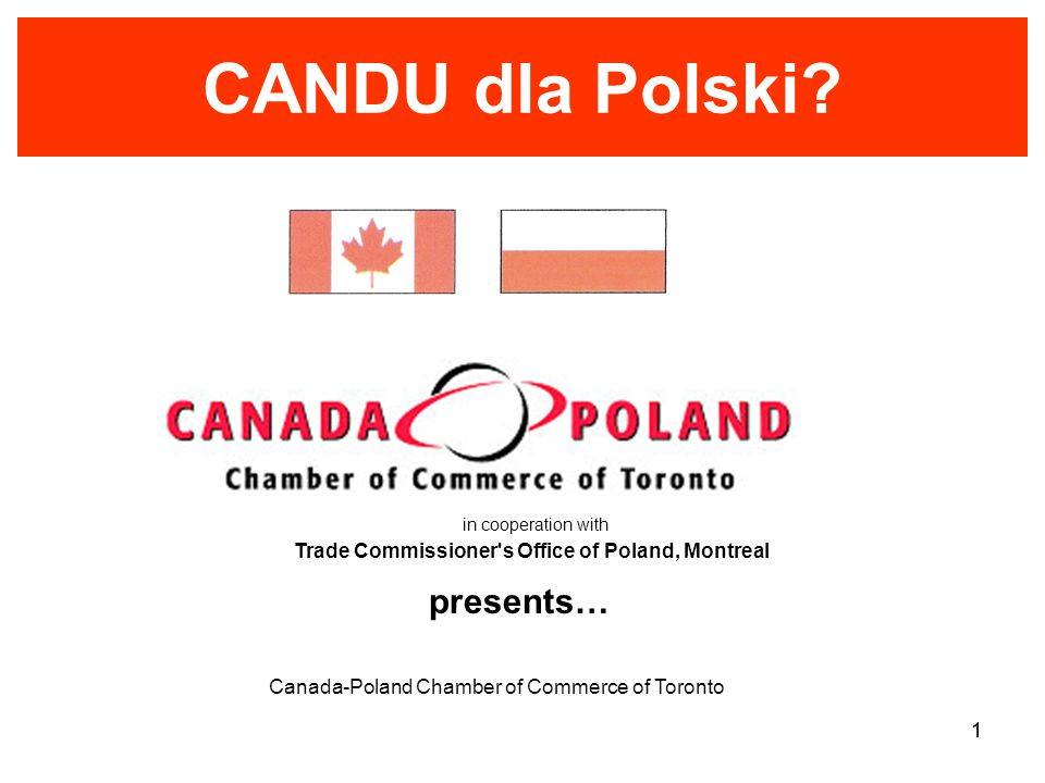 Canada-Poland Chamber of Commerce of Toronto 1 CANDU dla Polski? presents… in cooperation with Trade Commissioner's Office of Poland, Montreal 1
