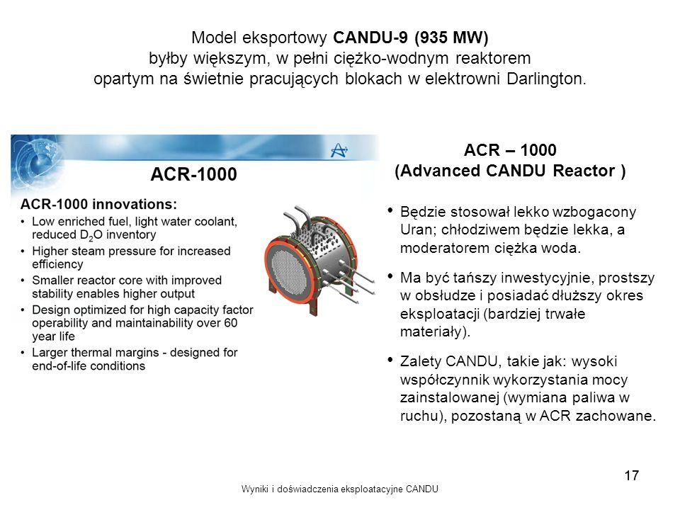 Wyniki i doświadczenia eksploatacyjne CANDU 17 Model eksportowy CANDU-9 (935 MW) byłby większym, w pełni ciężko-wodnym reaktorem opartym na świetnie p