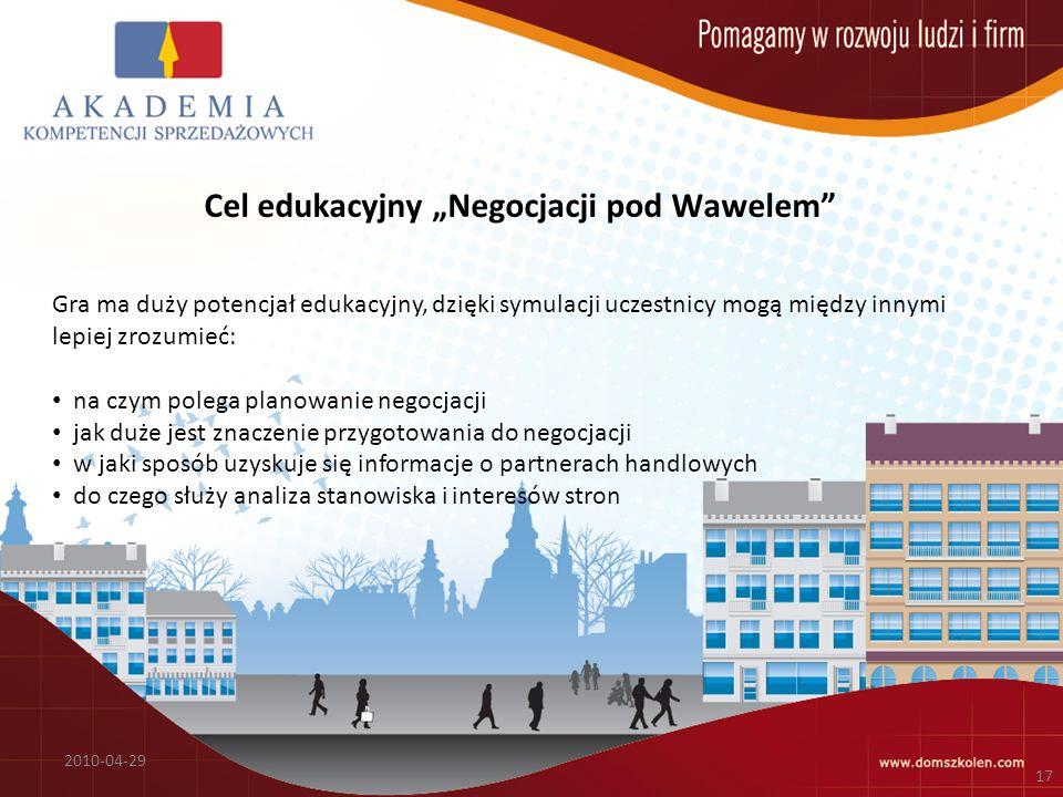 Cel edukacyjny Negocjacji pod Wawelem 2010-04-29 17 Gra ma duży potencjał edukacyjny, dzięki symulacji uczestnicy mogą między innymi lepiej zrozumieć: na czym polega planowanie negocjacji jak duże jest znaczenie przygotowania do negocjacji w jaki sposób uzyskuje się informacje o partnerach handlowych do czego służy analiza stanowiska i interesów stron