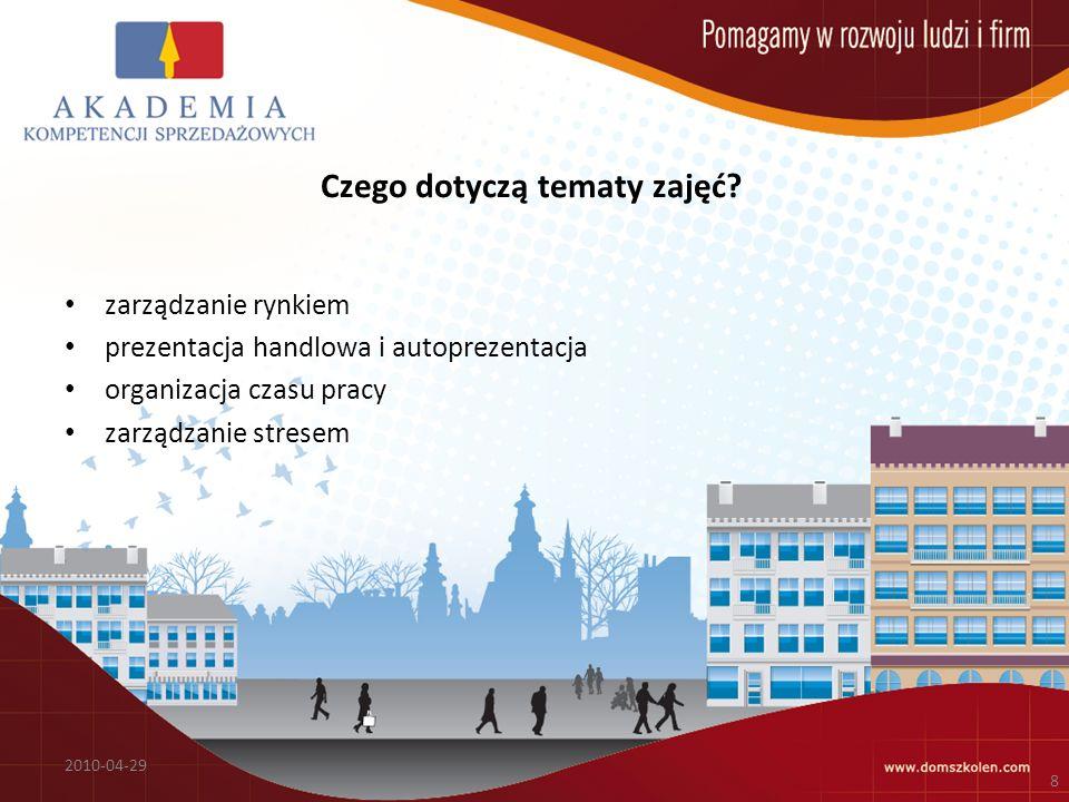 Czego dotyczą tematy zajęć? zarządzanie rynkiem prezentacja handlowa i autoprezentacja organizacja czasu pracy zarządzanie stresem 2010-04-29 8