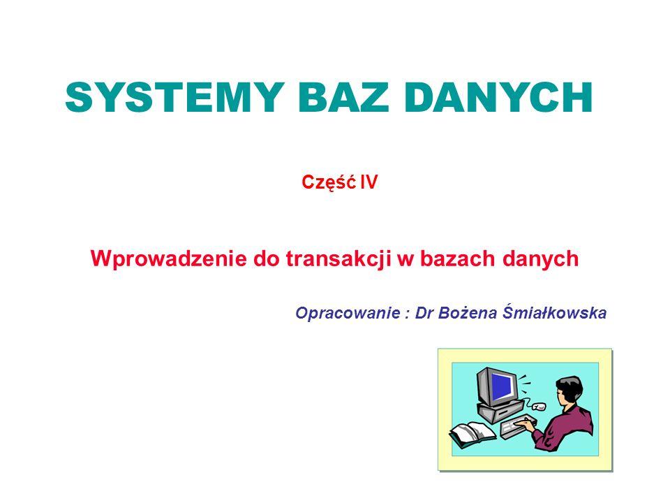 SYSTEMY BAZ DANYCH Część IV Opracowanie : Dr Bożena Śmiałkowska Wprowadzenie do transakcji w bazach danych