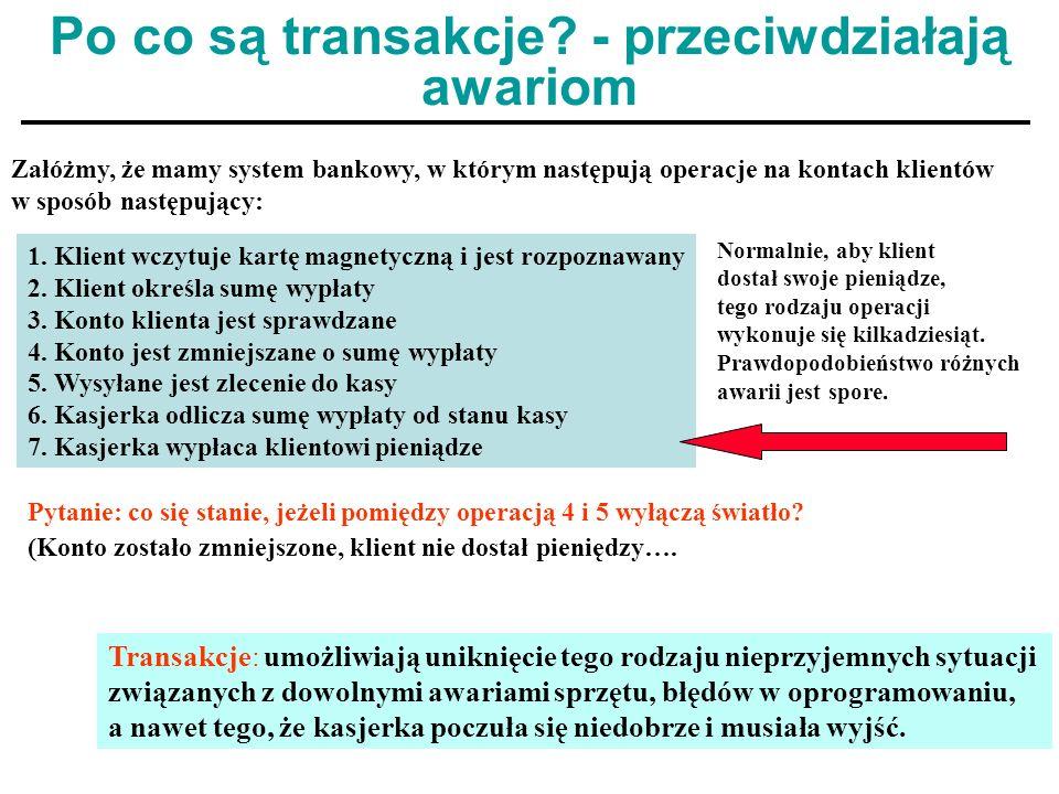 14 Po co są transakcje? - przeciwdziałają awariom Załóżmy, że mamy system bankowy, w którym następują operacje na kontach klientów w sposób następując