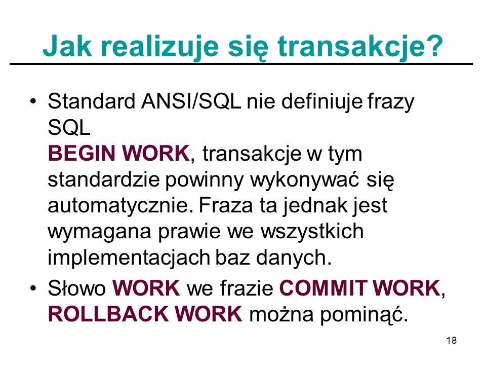 18 Jak realizuje się transakcje? Standard ANSI/SQL nie definiuje frazy SQL BEGIN WORK, transakcje w tym standardzie powinny wykonywać się automatyczni