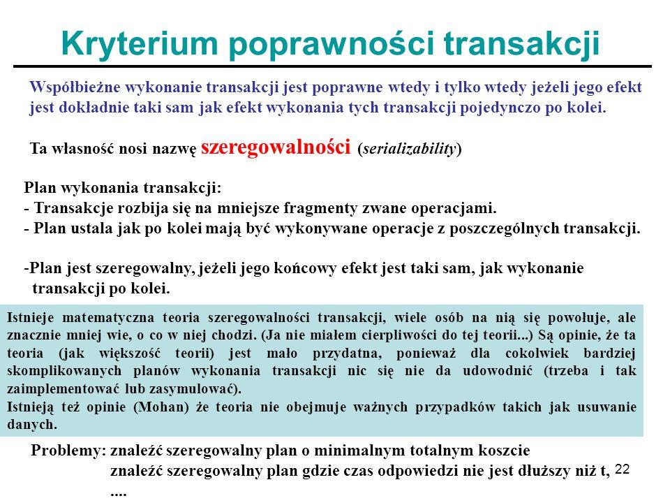 22 Kryterium poprawności transakcji Współbieżne wykonanie transakcji jest poprawne wtedy i tylko wtedy jeżeli jego efekt jest dokładnie taki sam jak e
