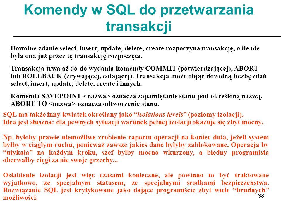 38 Komendy w SQL do przetwarzania transakcji Dowolne zdanie select, insert, update, delete, create rozpoczyna transakcję, o ile nie była ona już przez