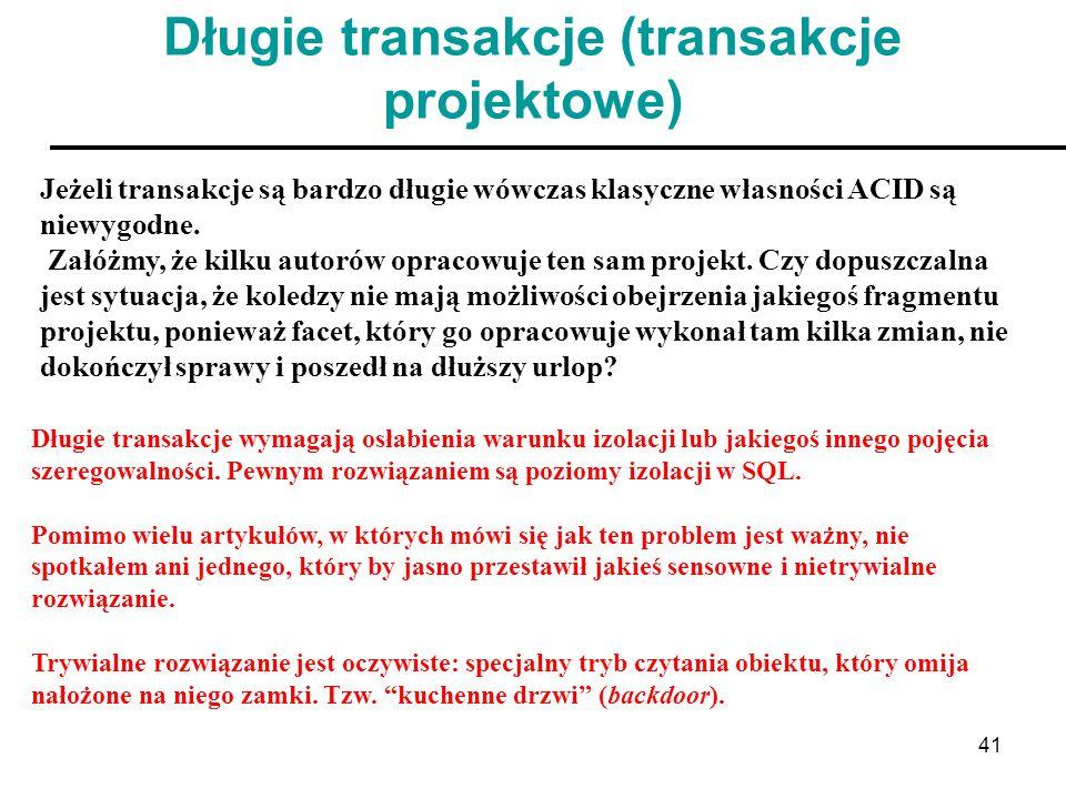 41 Długie transakcje (transakcje projektowe) Jeżeli transakcje są bardzo długie wówczas klasyczne własności ACID są niewygodne. Załóżmy, że kilku auto