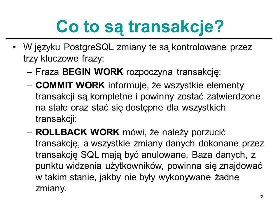 5 Co to są transakcje? W języku PostgreSQL zmiany te są kontrolowane przez trzy kluczowe frazy: –Fraza BEGIN WORK rozpoczyna transakcję; –COMMIT WORK