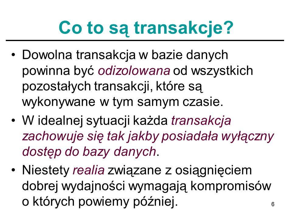 6 Co to są transakcje? Dowolna transakcja w bazie danych powinna być odizolowana od wszystkich pozostałych transakcji, które są wykonywane w tym samym