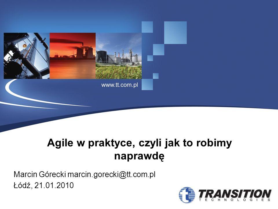 Agile w praktyce, czyli jak to robimy naprawdę Marcin Górecki marcin.gorecki@tt.com.pl Łódź, 21.01.2010
