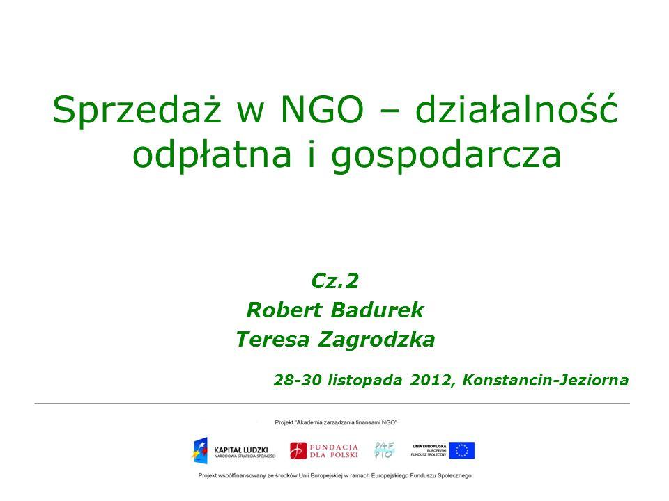 Sprzedaż w NGO – działalność odpłatna i gospodarcza Cz.2 Robert Badurek Teresa Zagrodzka 28-30 listopada 2012, Konstancin-Jeziorna