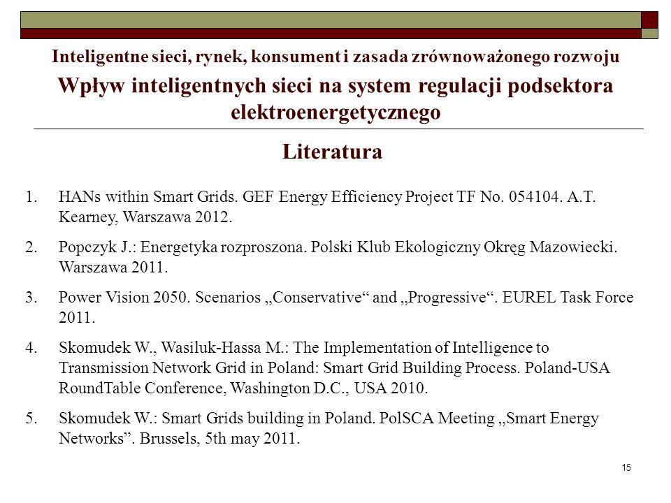 15 Wpływ inteligentnych sieci na system regulacji podsektora elektroenergetycznego Literatura 1.HANs within Smart Grids. GEF Energy Efficiency Project