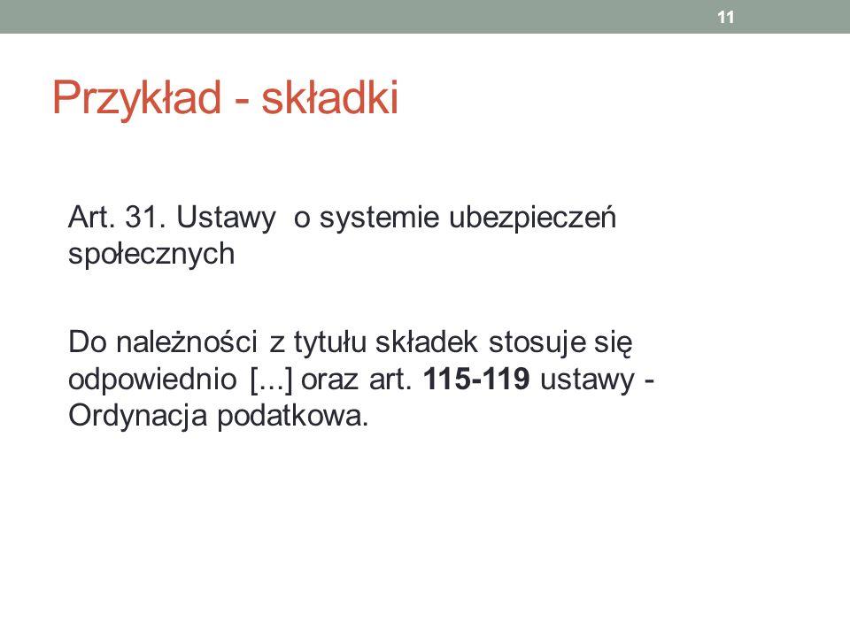 Przykład - składki Art. 31. Ustawy o systemie ubezpieczeń społecznych Do należności z tytułu składek stosuje się odpowiednio [...] oraz art. 115-119 u