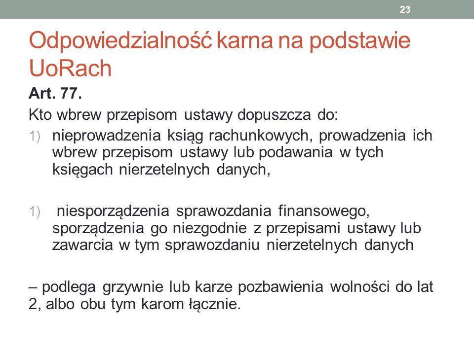 Odpowiedzialność karna na podstawie UoRach Art. 77. Kto wbrew przepisom ustawy dopuszcza do: 1) nieprowadzenia ksia ̨ g rachunkowych, prowadzenia ich