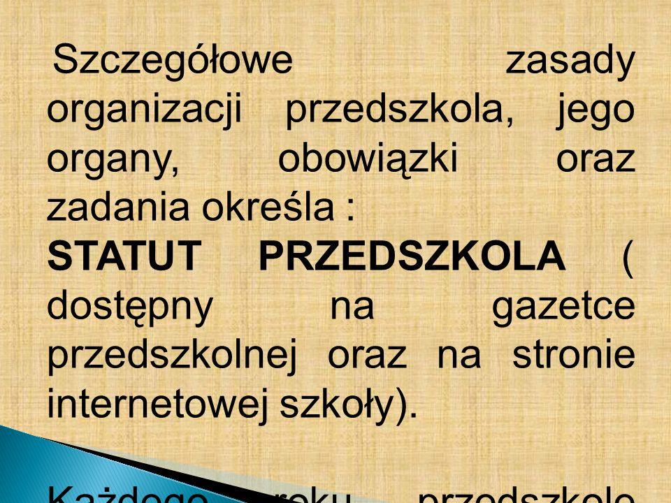 Szczegółowe zasady organizacji przedszkola, jego organy, obowiązki oraz zadania określa : STATUT PRZEDSZKOLA ( dostępny na gazetce przedszkolnej oraz