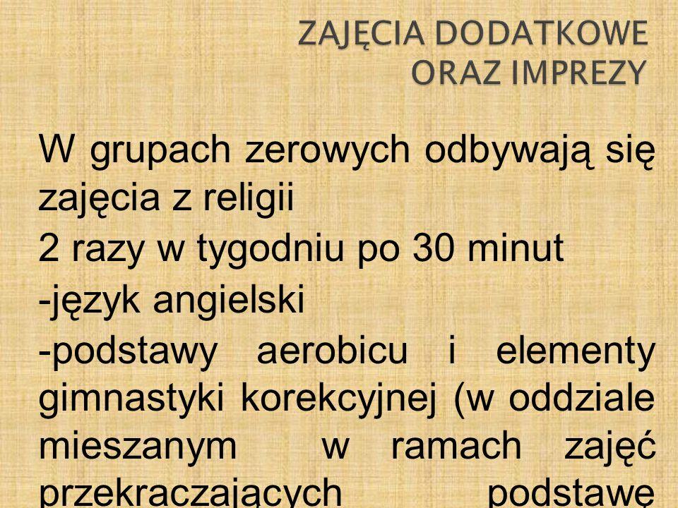 W grupach zerowych odbywają się zajęcia z religii 2 razy w tygodniu po 30 minut -język angielski -podstawy aerobicu i elementy gimnastyki korekcyjnej