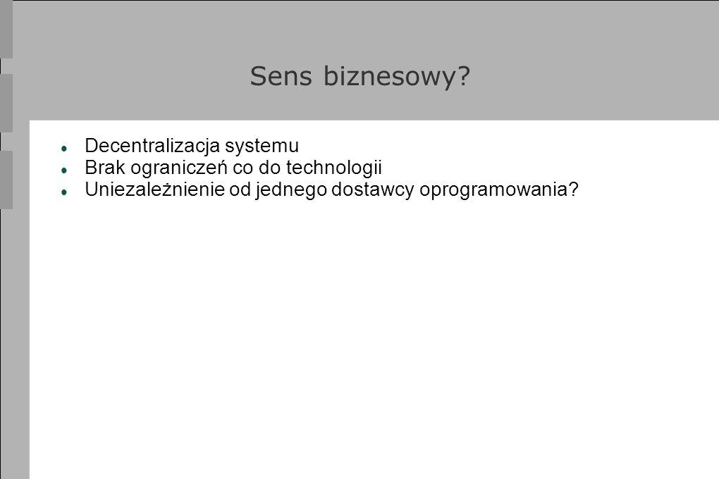 Sens biznesowy? Decentralizacja systemu Brak ograniczeń co do technologii Uniezależnienie od jednego dostawcy oprogramowania?